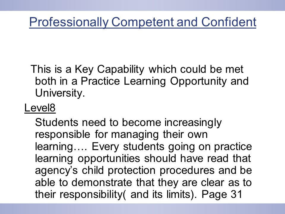 Professionally Competent and Confident This is a Key Capability which could be met both in a Practice Learning Opportunity and University.
