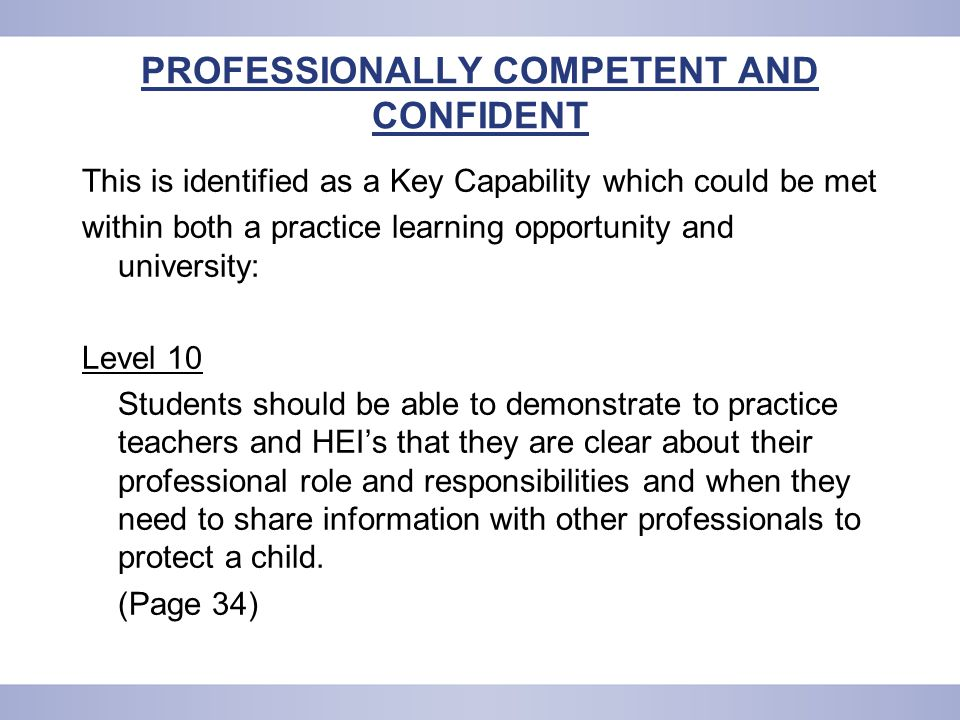 PROFESSIONALLY COMPETENT AND CONFIDENT This is identified as a Key Capability which could be met within both a practice learning opportunity and university: Level 10 Students should be able to demonstrate to practice teachers and HEI's that they are clear about their professional role and responsibilities and when they need to share information with other professionals to protect a child.