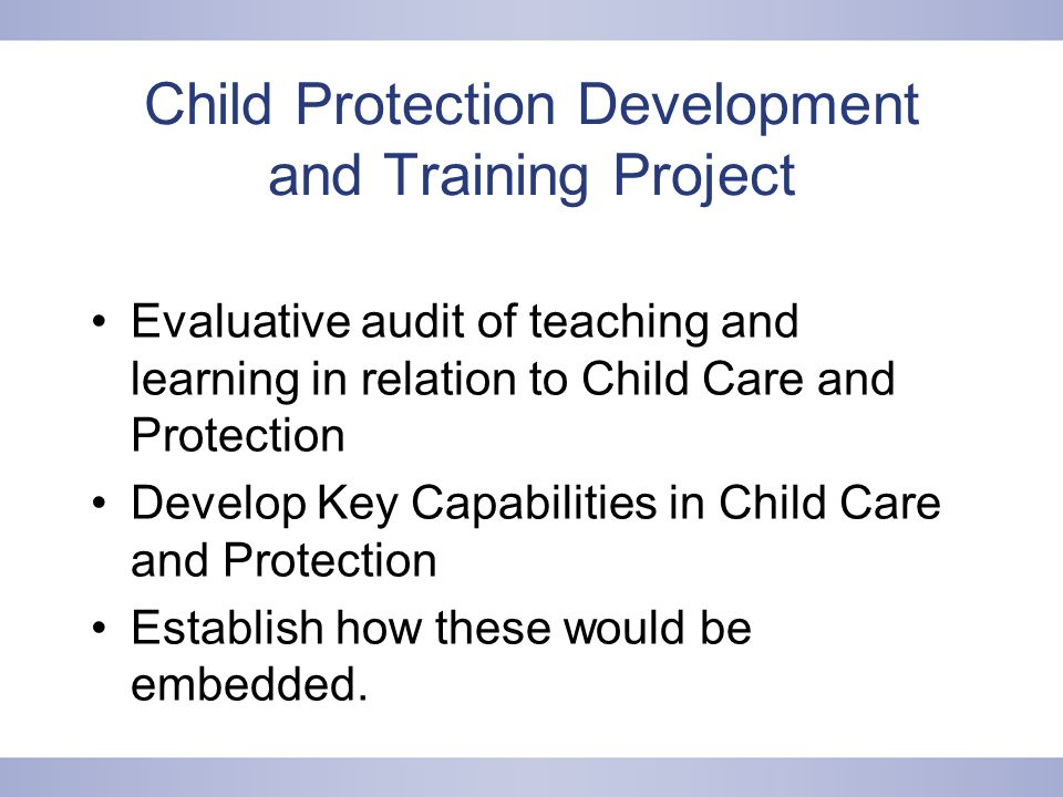 Child Protection Development and Training Project Evaluative audit of teaching and learning in relation to Child Care and Protection Develop Key Capabilities in Child Care and Protection Establish how these would be embedded.