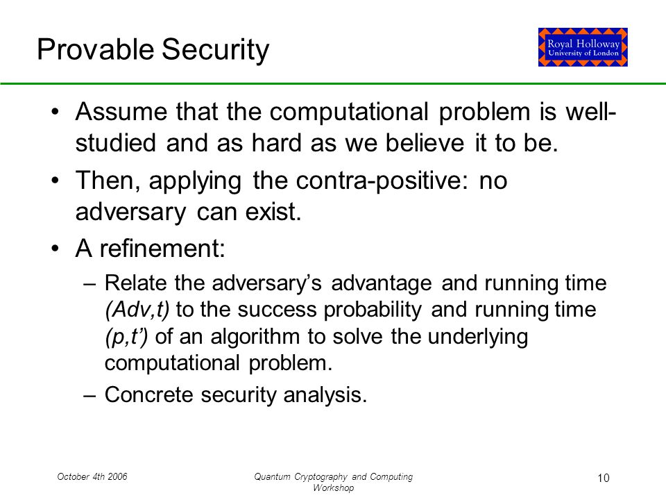 October 4th 2006Quantum Cryptography and Computing Workshop 10 Provable Security Assume that the computational problem is well- studied and as hard as we believe it to be.