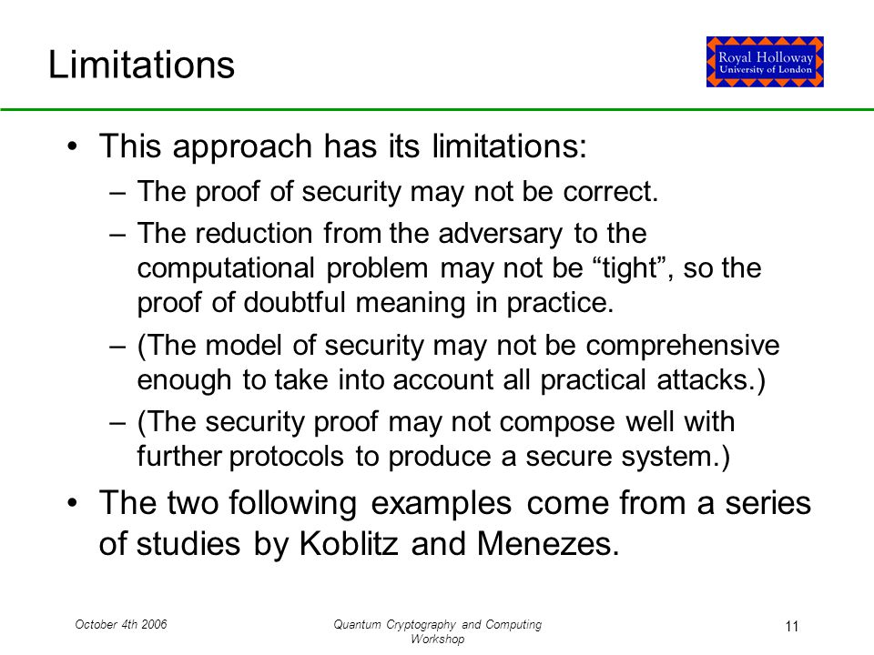 October 4th 2006Quantum Cryptography and Computing Workshop 11 Limitations This approach has its limitations: –The proof of security may not be correct.