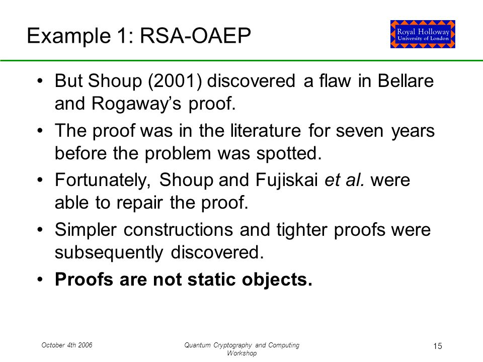 October 4th 2006Quantum Cryptography and Computing Workshop 15 Example 1: RSA-OAEP But Shoup (2001) discovered a flaw in Bellare and Rogaway's proof.