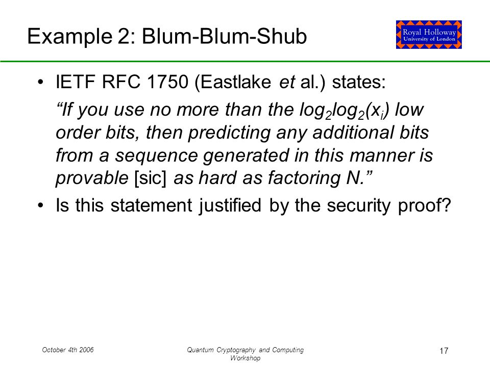 October 4th 2006Quantum Cryptography and Computing Workshop 17 Example 2: Blum-Blum-Shub IETF RFC 1750 (Eastlake et al.) states: If you use no more than the log 2 log 2 (x i ) low order bits, then predicting any additional bits from a sequence generated in this manner is provable [sic] as hard as factoring N. Is this statement justified by the security proof
