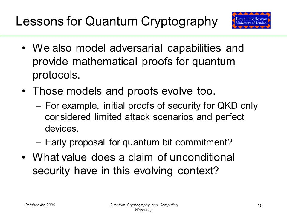 October 4th 2006Quantum Cryptography and Computing Workshop 19 Lessons for Quantum Cryptography We also model adversarial capabilities and provide mathematical proofs for quantum protocols.