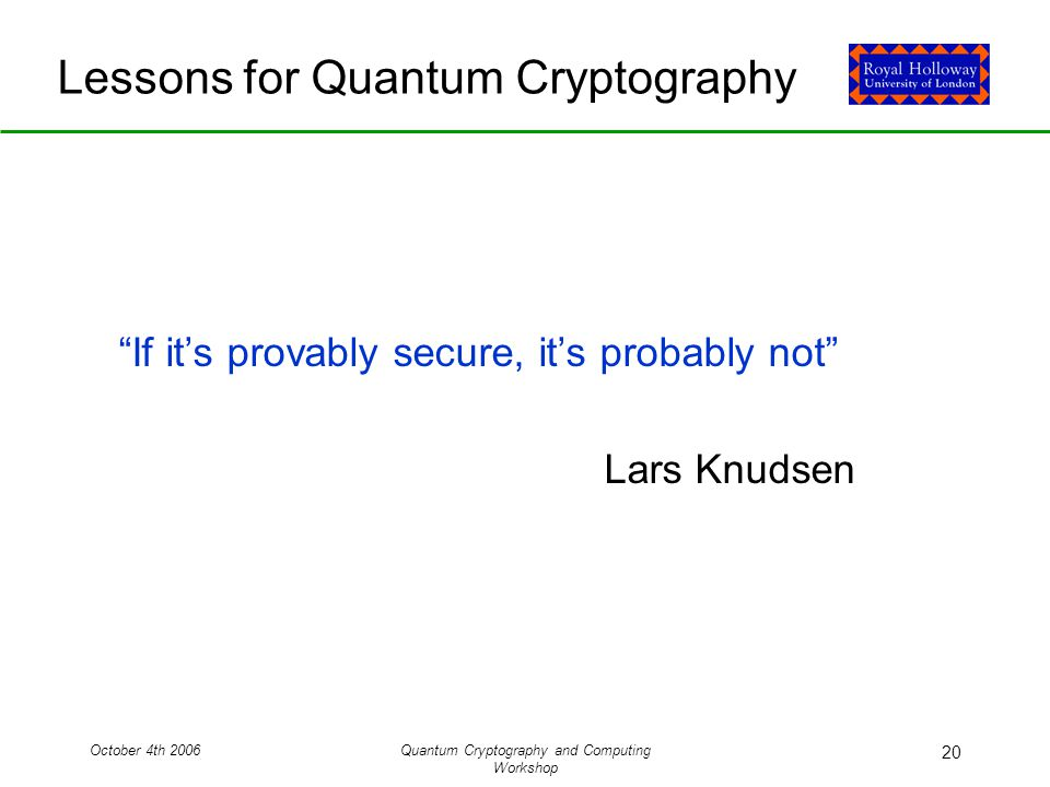 October 4th 2006Quantum Cryptography and Computing Workshop 20 Lessons for Quantum Cryptography If it's provably secure, it's probably not Lars Knudsen