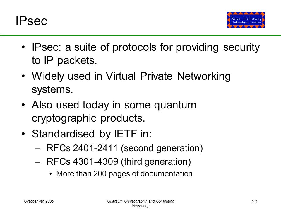 October 4th 2006Quantum Cryptography and Computing Workshop 23 IPsec IPsec: a suite of protocols for providing security to IP packets.