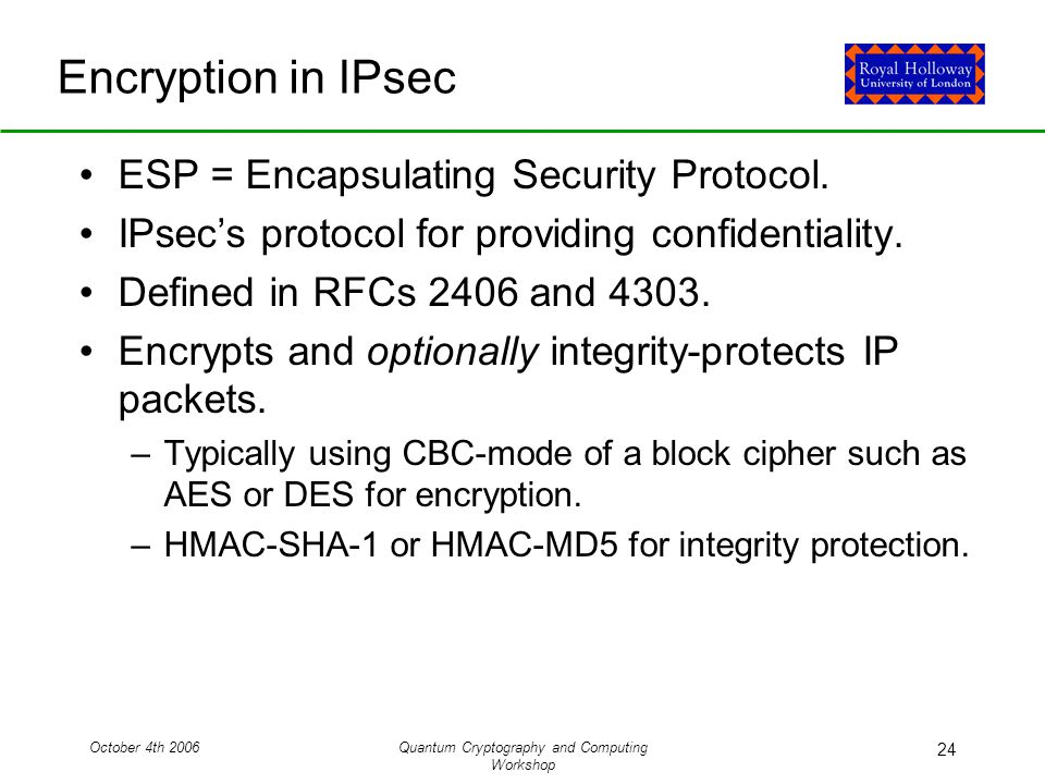 October 4th 2006Quantum Cryptography and Computing Workshop 24 Encryption in IPsec ESP = Encapsulating Security Protocol.