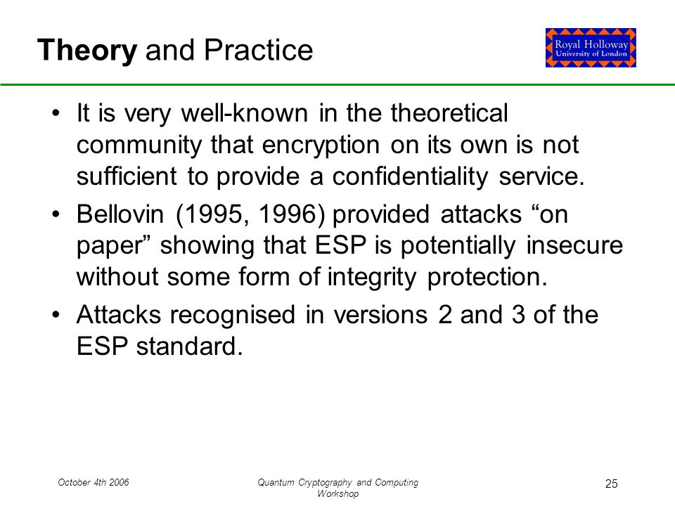 October 4th 2006Quantum Cryptography and Computing Workshop 25 Theory and Practice It is very well-known in the theoretical community that encryption on its own is not sufficient to provide a confidentiality service.