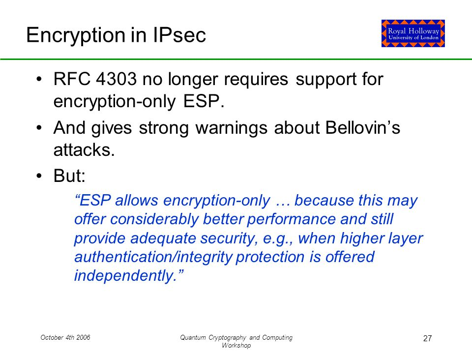 October 4th 2006Quantum Cryptography and Computing Workshop 27 Encryption in IPsec RFC 4303 no longer requires support for encryption-only ESP.