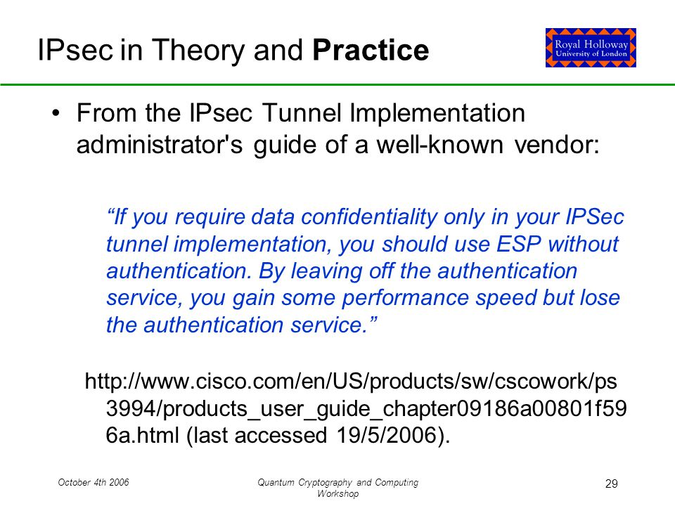 October 4th 2006Quantum Cryptography and Computing Workshop 29 IPsec in Theory and Practice From the IPsec Tunnel Implementation administrator s guide of a well-known vendor: If you require data confidentiality only in your IPSec tunnel implementation, you should use ESP without authentication.