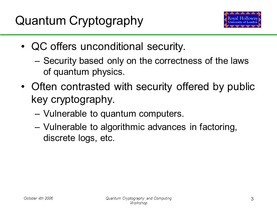 October 4th 2006Quantum Cryptography and Computing Workshop 3 Quantum Cryptography QC offers unconditional security.
