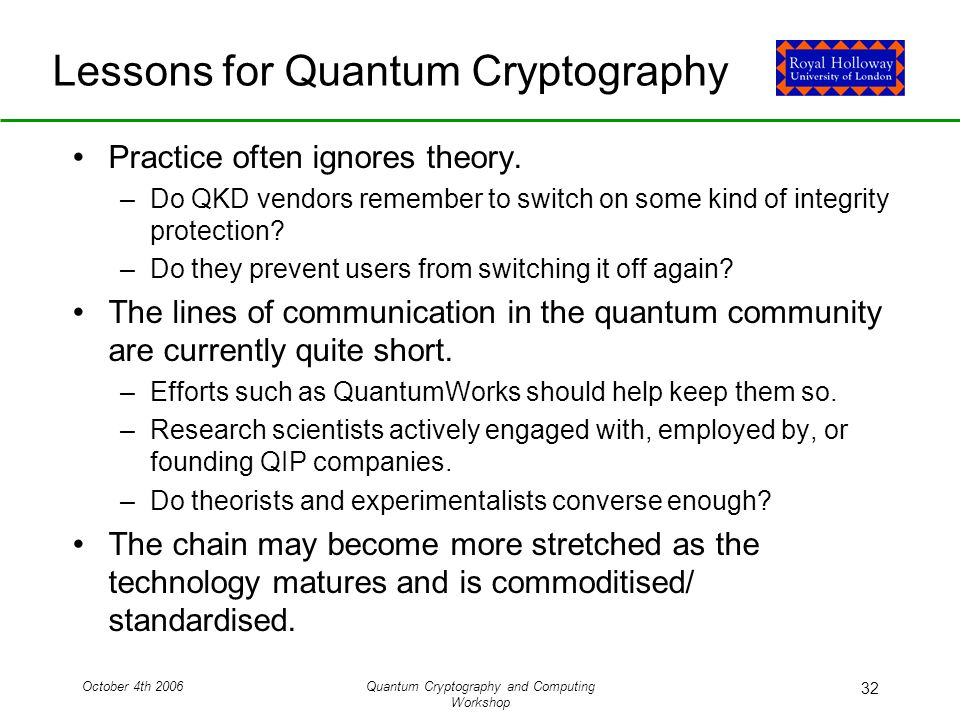 October 4th 2006Quantum Cryptography and Computing Workshop 32 Lessons for Quantum Cryptography Practice often ignores theory.