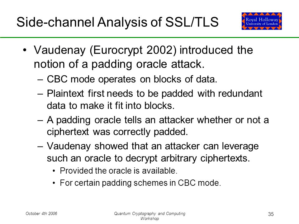 October 4th 2006Quantum Cryptography and Computing Workshop 35 Side-channel Analysis of SSL/TLS Vaudenay (Eurocrypt 2002) introduced the notion of a padding oracle attack.