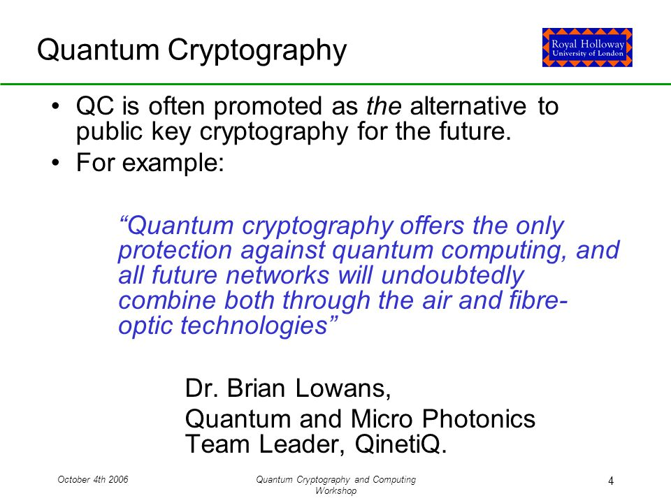 October 4th 2006Quantum Cryptography and Computing Workshop 4 Quantum Cryptography QC is often promoted as the alternative to public key cryptography for the future.