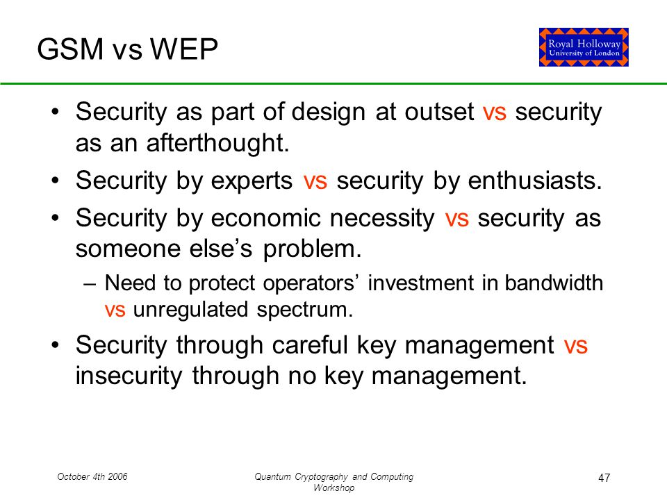 October 4th 2006Quantum Cryptography and Computing Workshop 47 GSM vs WEP Security as part of design at outset vs security as an afterthought.