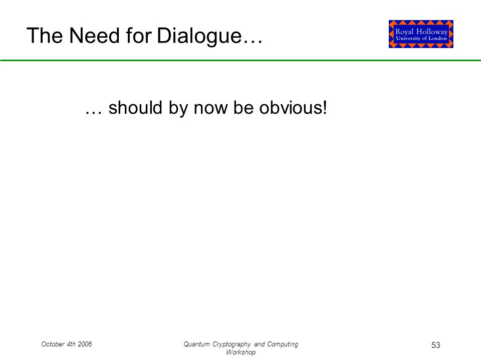 October 4th 2006Quantum Cryptography and Computing Workshop 53 The Need for Dialogue… … should by now be obvious!
