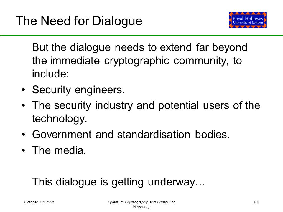 October 4th 2006Quantum Cryptography and Computing Workshop 54 The Need for Dialogue But the dialogue needs to extend far beyond the immediate cryptographic community, to include: Security engineers.