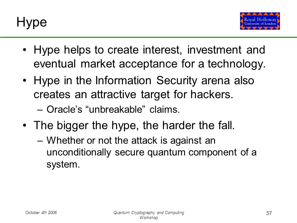 October 4th 2006Quantum Cryptography and Computing Workshop 57 Hype Hype helps to create interest, investment and eventual market acceptance for a technology.