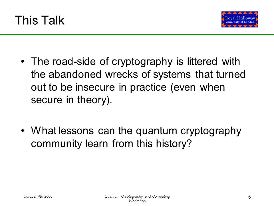 October 4th 2006Quantum Cryptography and Computing Workshop 6 This Talk The road-side of cryptography is littered with the abandoned wrecks of systems that turned out to be insecure in practice (even when secure in theory).