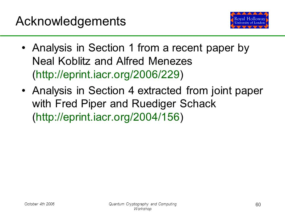 October 4th 2006Quantum Cryptography and Computing Workshop 60 Acknowledgements Analysis in Section 1 from a recent paper by Neal Koblitz and Alfred Menezes (http://eprint.iacr.org/2006/229) Analysis in Section 4 extracted from joint paper with Fred Piper and Ruediger Schack (http://eprint.iacr.org/2004/156)