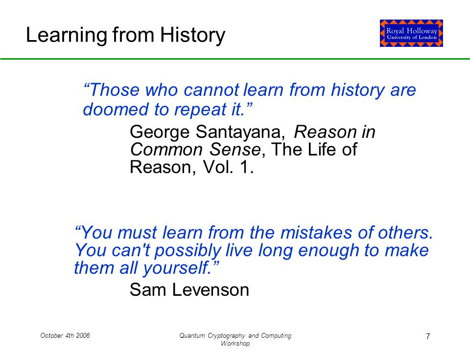 October 4th 2006Quantum Cryptography and Computing Workshop 7 Learning from History Those who cannot learn from history are doomed to repeat it. George Santayana, Reason in Common Sense, The Life of Reason, Vol.