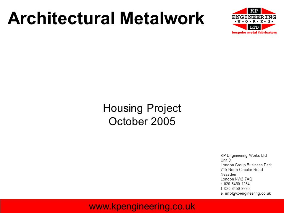 Architectural Metalwork Housing Project October 2005 www.kpengineering.co.uk KP Engineering Works Ltd Unit 9 London Group Business Park 715 North Circular Road Neasden London NW2 7AQ t.