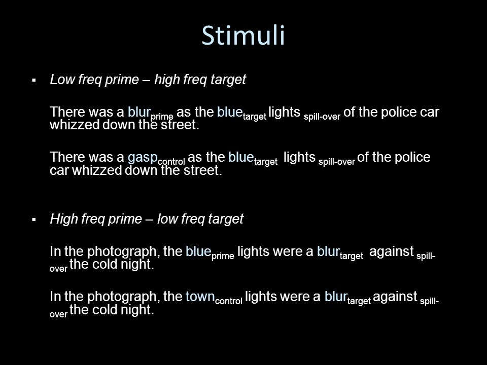 Stimuli   Low freq prime – high freq target There was a blur prime as the blue target lights spill-over of the police car whizzed down the street.