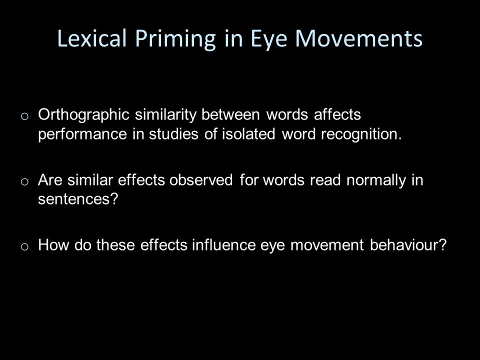 Lexical Priming in Eye Movements o o Orthographic similarity between words affects performance in studies of isolated word recognition.