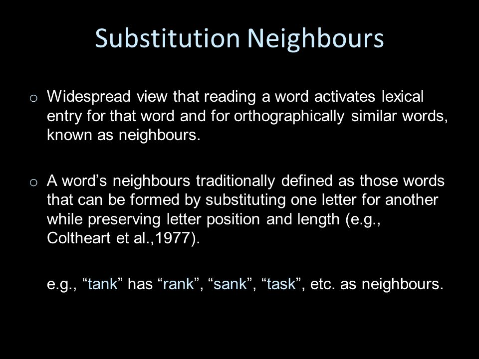 Substitution Neighbours o o Widespread view that reading a word activates lexical entry for that word and for orthographically similar words, known as neighbours.