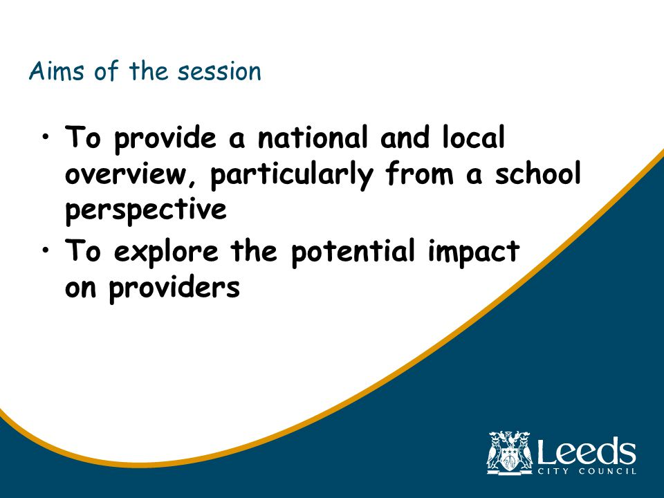 Aims of the session To provide a national and local overview, particularly from a school perspective To explore the potential impact on providers