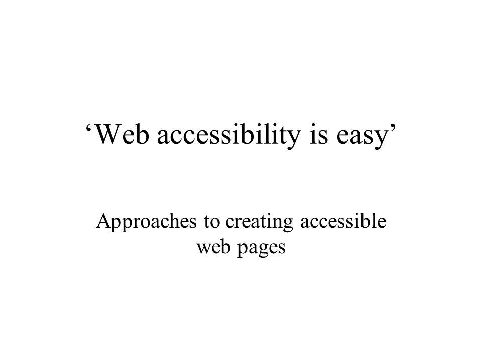 'Web accessibility is easy' Approaches to creating accessible web pages