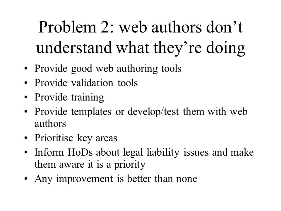 Problem 2: web authors don't understand what they're doing Provide good web authoring tools Provide validation tools Provide training Provide templates or develop/test them with web authors Prioritise key areas Inform HoDs about legal liability issues and make them aware it is a priority Any improvement is better than none