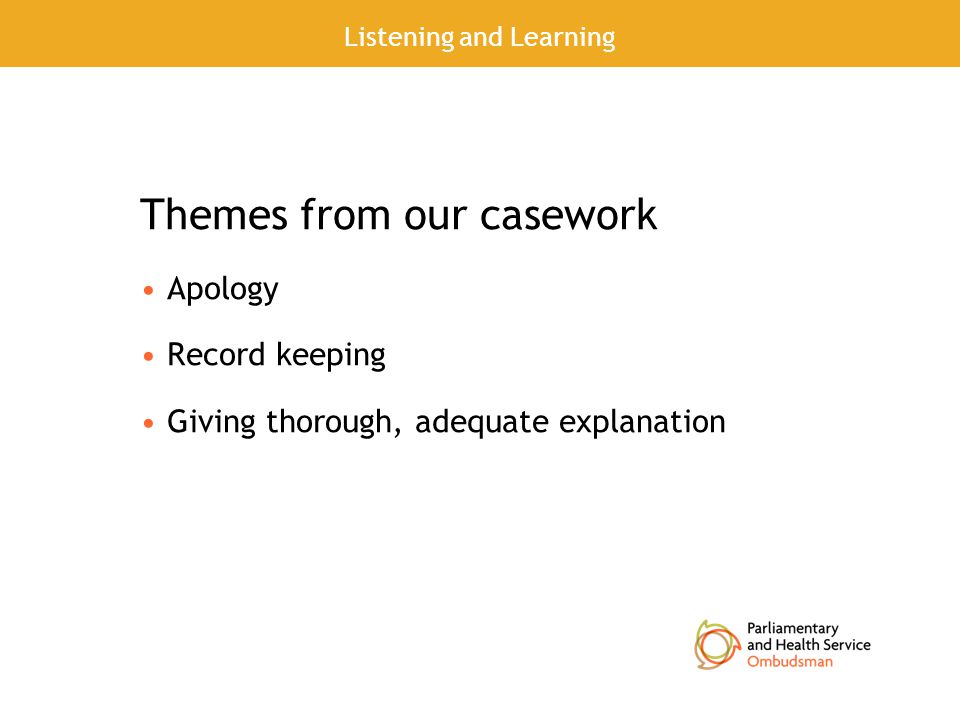 Themes from our casework Apology Record keeping Giving thorough, adequate explanation Listening and Learning