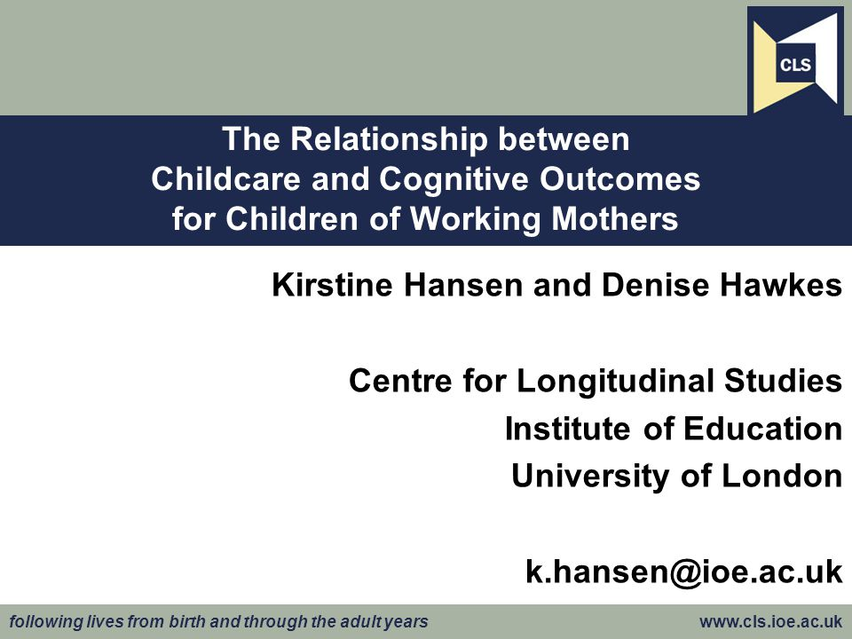 following lives from birth and through the adult years www.cls.ioe.ac.uk Kirstine Hansen and Denise Hawkes Centre for Longitudinal Studies Institute of Education University of London k.hansen@ioe.ac.uk The Relationship between Childcare and Cognitive Outcomes for Children of Working Mothers