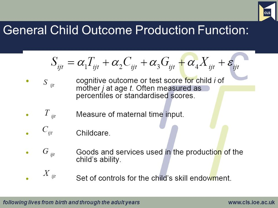 following lives from birth and through the adult years www.cls.ioe.ac.uk General Child Outcome Production Function: