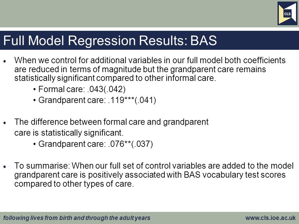 following lives from birth and through the adult years www.cls.ioe.ac.uk Full Model Regression Results: BAS  When we control for additional variables in our full model both coefficients are reduced in terms of magnitude but the grandparent care remains statistically significant compared to other informal care.