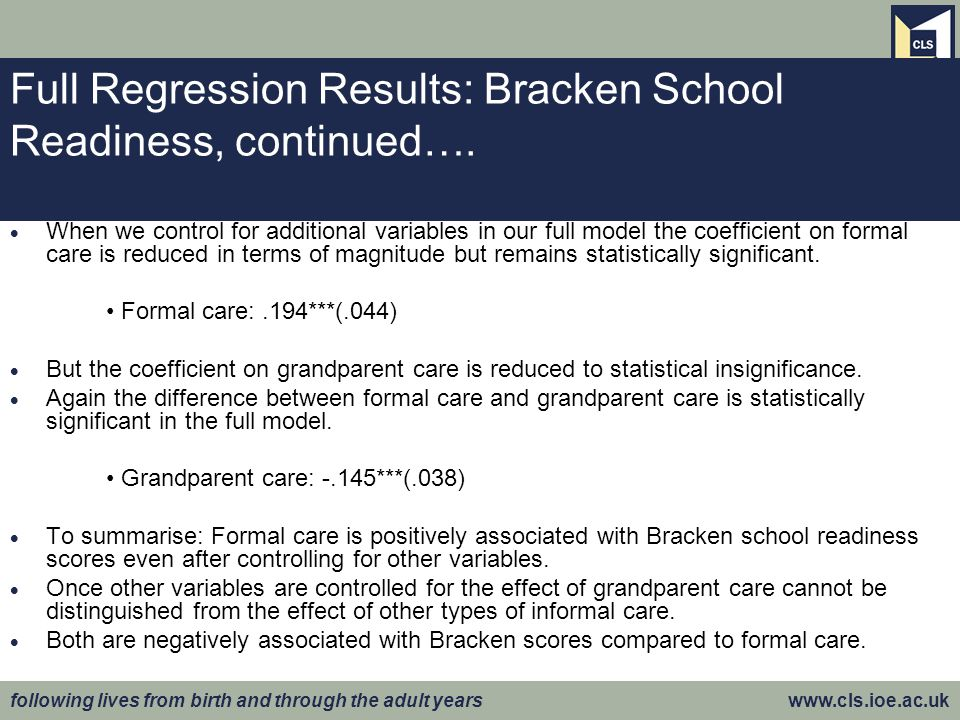 following lives from birth and through the adult years www.cls.ioe.ac.uk Full Regression Results: Bracken School Readiness, continued….