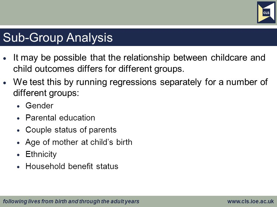 following lives from birth and through the adult years www.cls.ioe.ac.uk Sub-Group Analysis  It may be possible that the relationship between childcare and child outcomes differs for different groups.