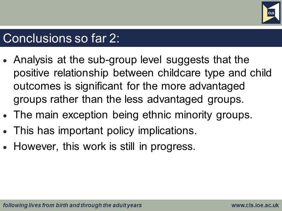 following lives from birth and through the adult years www.cls.ioe.ac.uk Conclusions so far 2:  Analysis at the sub-group level suggests that the positive relationship between childcare type and child outcomes is significant for the more advantaged groups rather than the less advantaged groups.