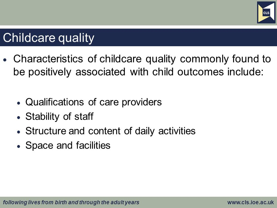 following lives from birth and through the adult years www.cls.ioe.ac.uk Childcare quality  Characteristics of childcare quality commonly found to be positively associated with child outcomes include:  Qualifications of care providers  Stability of staff  Structure and content of daily activities  Space and facilities