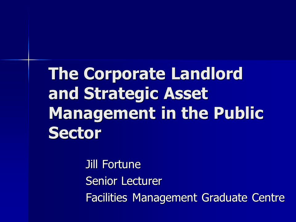 The Corporate Landlord and Strategic Asset Management in the Public Sector Jill Fortune Senior Lecturer Facilities Management Graduate Centre