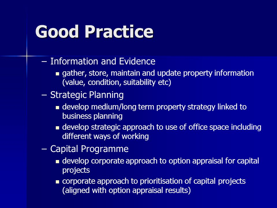 Good Practice – –Information and Evidence gather, store, maintain and update property information (value, condition, suitability etc) – –Strategic Planning develop medium/long term property strategy linked to business planning develop strategic approach to use of office space including different ways of working – –Capital Programme develop corporate approach to option appraisal for capital projects corporate approach to prioritisation of capital projects (aligned with option appraisal results)