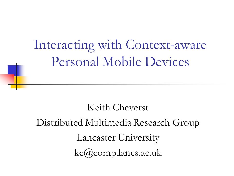 Interacting with Context-aware Personal Mobile Devices Keith Cheverst Distributed Multimedia Research Group Lancaster University kc@comp.lancs.ac.uk