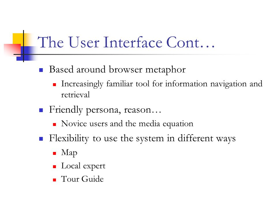 The User Interface Cont… Based around browser metaphor Increasingly familiar tool for information navigation and retrieval Friendly persona, reason… Novice users and the media equation Flexibility to use the system in different ways Map Local expert Tour Guide