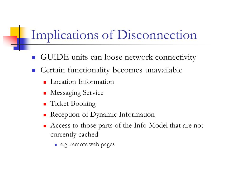 Implications of Disconnection GUIDE units can loose network connectivity Certain functionality becomes unavailable Location Information Messaging Service Ticket Booking Reception of Dynamic Information Access to those parts of the Info Model that are not currently cached e.g.