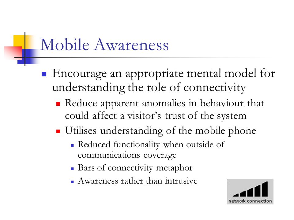 Mobile Awareness Encourage an appropriate mental model for understanding the role of connectivity Reduce apparent anomalies in behaviour that could affect a visitor's trust of the system Utilises understanding of the mobile phone Reduced functionality when outside of communications coverage Bars of connectivity metaphor Awareness rather than intrusive