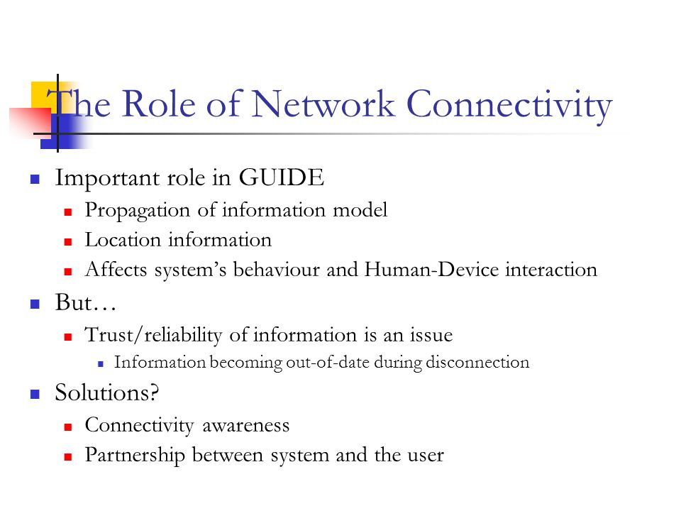 The Role of Network Connectivity Important role in GUIDE Propagation of information model Location information Affects system's behaviour and Human-Device interaction But… Trust/reliability of information is an issue Information becoming out-of-date during disconnection Solutions.