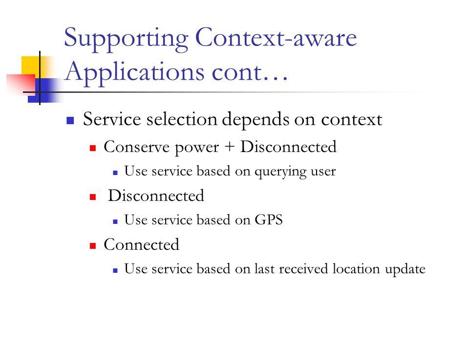 Supporting Context-aware Applications cont… Service selection depends on context Conserve power + Disconnected Use service based on querying user Disconnected Use service based on GPS Connected Use service based on last received location update