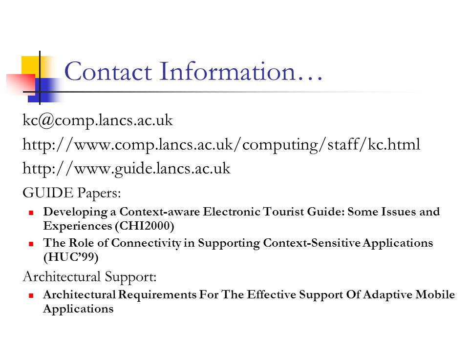Contact Information… kc@comp.lancs.ac.uk http://www.comp.lancs.ac.uk/computing/staff/kc.html http://www.guide.lancs.ac.uk GUIDE Papers: Developing a Context-aware Electronic Tourist Guide: Some Issues and Experiences (CHI2000) The Role of Connectivity in Supporting Context-Sensitive Applications (HUC'99) Architectural Support: Architectural Requirements For The Effective Support Of Adaptive Mobile Applications