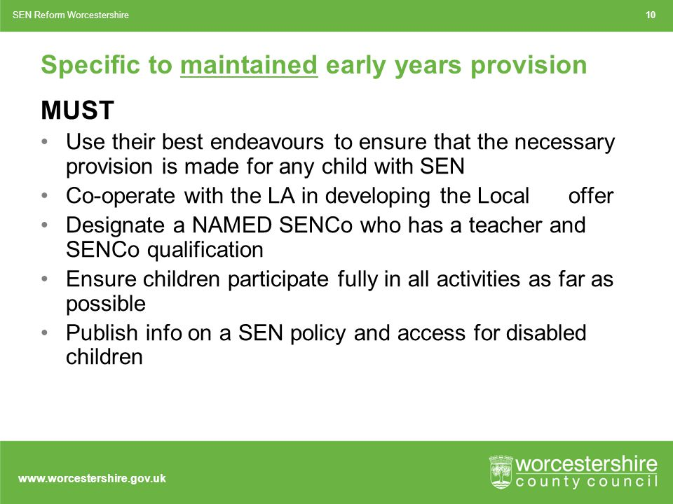 www.worcestershire.gov.uk Specific to maintained early years provision MUST Use their best endeavours to ensure that the necessary provision is made for any child with SEN Co-operate with the LA in developing the Local offer Designate a NAMED SENCo who has a teacher and SENCo qualification Ensure children participate fully in all activities as far as possible Publish info on a SEN policy and access for disabled children 10SEN Reform Worcestershire